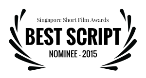Singapore Short Film Awards - BEST SCRIPT - NOMINEE - 2015